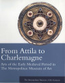 From Attila to Charlemagne : arts of the early medieval period in the Metropolitan Museum of Art /...